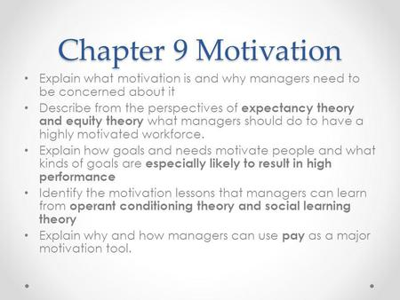 Chapter 9 Motivation Explain what motivation is and why managers need to be concerned about it Describe from the perspectives of expectancy theory and.