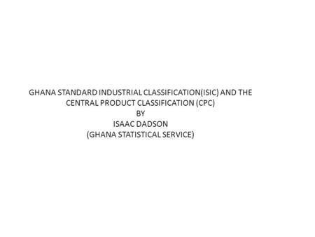 GHANA STANDARD INDUSTRIAL CLASSIFICATION(ISIC) AND THE CENTRAL PRODUCT CLASSIFICATION (CPC) BY ISAAC DADSON (GHANA STATISTICAL SERVICE)