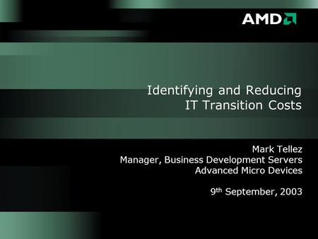 Identifying and Reducing IT Transition Costs Mark Tellez Manager, Business Development Servers Advanced Micro Devices 9 th September, 2003.