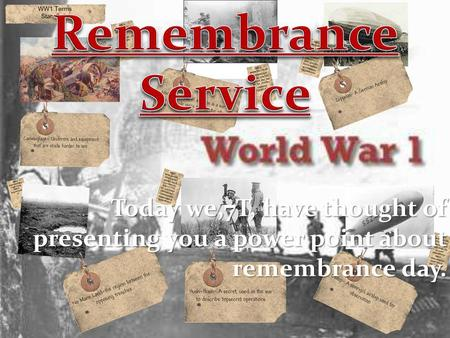 Remembrance Service Today we,7T, have thought of presenting you a power point about remembrance day. Remembrance Day (also known as Poppy Day or Armistice.