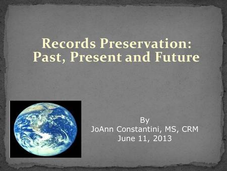 Records Preservation: Past, Present and Future By JoAnn Constantini, MS, CRM June 11, 2013.