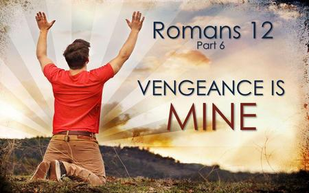 Romans 12 Part 6 VENGEANCE IS MINE.