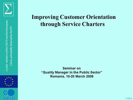 © OECD A joint initiative of the OECD and the European Union, principally financed by the EU Improving Customer Orientation through Service Charters Seminar.