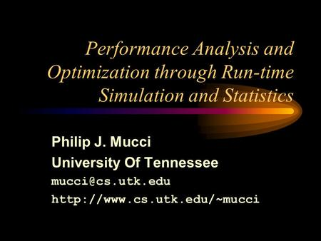 Performance Analysis and Optimization through Run-time Simulation and Statistics Philip J. Mucci University Of Tennessee