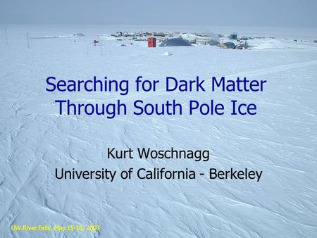 UW River Falls, May 15-16, 2003 Searching for Dark Matter Through South Pole Ice Kurt Woschnagg University of California - Berkeley.