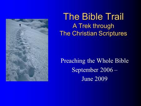 The Bible Trail A Trek through The Christian Scriptures Preaching the Whole Bible September 2006 – June 2009.