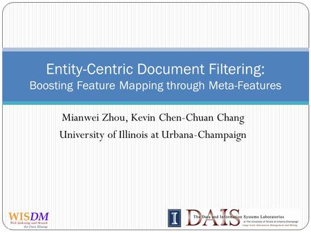 Mianwei Zhou, Kevin Chen-Chuan Chang University of Illinois at Urbana-Champaign Entity-Centric Document Filtering: Boosting Feature Mapping through Meta-Features.