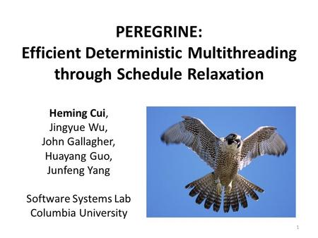 PEREGRINE: Efficient Deterministic Multithreading through Schedule Relaxation Heming Cui, Jingyue Wu, John Gallagher, Huayang Guo, Junfeng Yang Software.