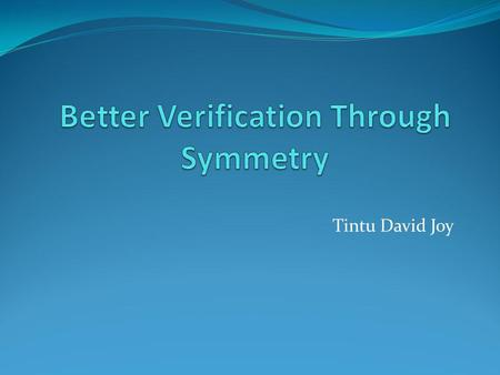 Tintu David Joy. Agenda Motivation Better Verification Through Symmetry-basic idea Structural Symmetry and Multiprocessor Systems Mur ϕ verification system.