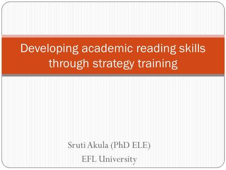 Sruti Akula (PhD ELE) EFL University Developing academic reading skills through strategy training.