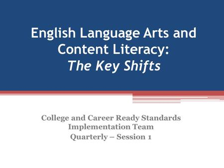 English Language Arts and Content Literacy: The Key Shifts College and Career Ready Standards Implementation Team Quarterly – Session 1.