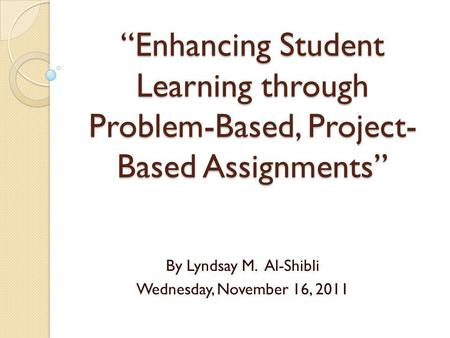 Enhancing Student Learning through Problem-Based, Project- Based Assignments By Lyndsay M. Al-Shibli Wednesday, November 16, 2011.
