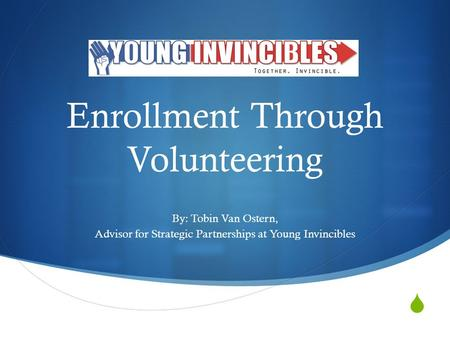 Enrollment Through Volunteering By: Tobin Van Ostern, Advisor for Strategic Partnerships at Young Invincibles.