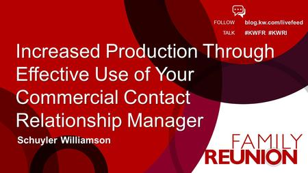 Blog.kw.com/livefeed #KWFR #KWRI FOLLOW TALK Increased Production Through Effective Use of Your Commercial Contact Relationship Manager Schuyler Williamson.