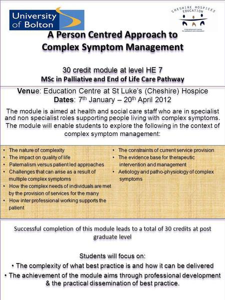 A Person Centred Approach to Complex Symptom Management 30 credit module at level HE 7 MSc in Palliative and End of Life Care Pathway Venue: Education.