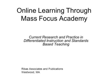 Online Learning Through Mass Focus Academy Current Research and Practice in Differentiated Instruction and Standards Based Teaching Ribas Associates and.