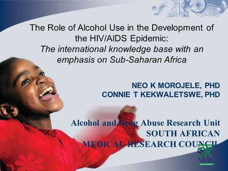 NEO K MOROJELE, PHD CONNIE T KEKWALETSWE, PHD Alcohol and Drug Abuse Research Unit SOUTH AFRICAN MEDICAL RESEARCH COUNCIL The Role of Alcohol Use in the.