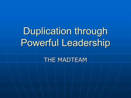 Duplication through Powerful Leadership THE MADTEAM.