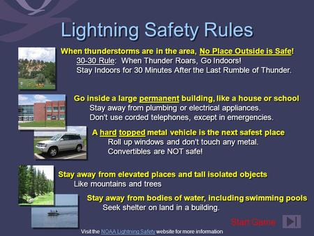 Lightning Safety Rules When thunderstorms are in the area, No Place Outside is Safe! 30-30 Rule: When Thunder Roars, Go Indoors! Stay Indoors for 30 Minutes.