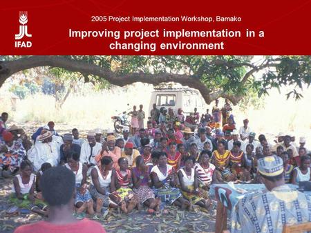 Setting the scene: Improving project implementation in a changing environment 2005 Project Implementation Workshop, Bamako Improving project implementation.