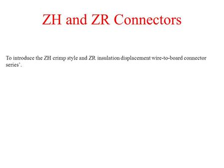 ZH and ZR Connectors To introduce the ZH crimp style and ZR insulation displacement wire-to-board connector series.