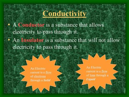 Conductivity A Conductor is a substance that allows electricity to pass through it. An Insulator is a substance that will not allow electricity to pass.