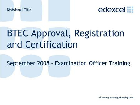 Divisional Title BTEC Approval, Registration and Certification September 2008 – Examination Officer Training.