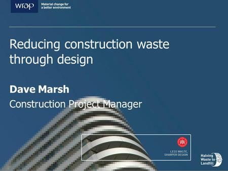 Reducing construction waste through design Dave Marsh Construction Project Manager.