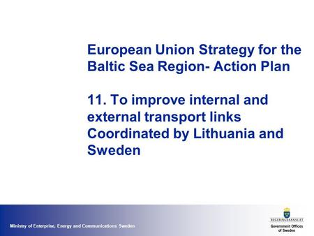 Ministry of Enterprise, Energy and Communications Sweden European Union Strategy for the Baltic Sea Region- Action Plan 11. To improve internal and external.