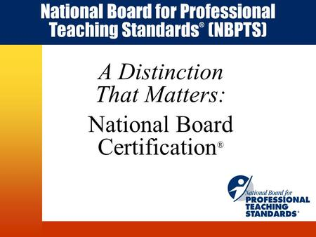 A Distinction That Matters: National Board Certification ® National Board for Professional Teaching Standards ® (NBPTS) ®