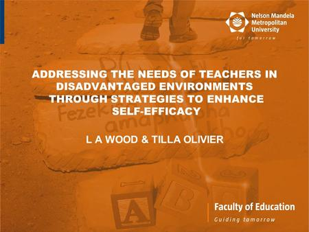 ADDRESSING THE NEEDS OF TEACHERS IN DISADVANTAGED ENVIRONMENTS THROUGH STRATEGIES TO ENHANCE SELF-EFFICACY L A WOOD & TILLA OLIVIER.