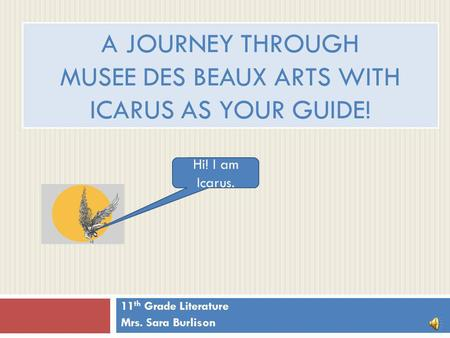A JOURNEY THROUGH MUSEE DES BEAUX ARTS WITH ICARUS AS YOUR GUIDE! 11 th Grade Literature Mrs. Sara Burlison Hi! I am Icarus.