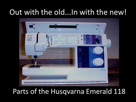 Out with the old...In with the new! Parts of the Husqvarna Emerald 118.