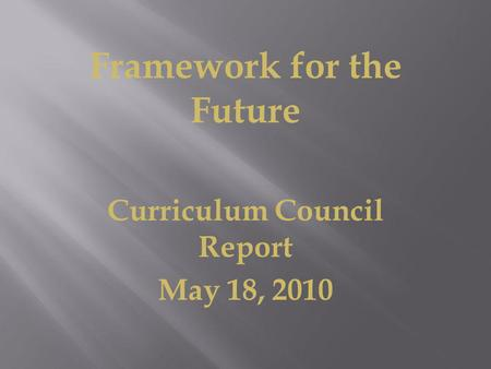 Framework for the Future Curriculum Council Report May 18, 2010.