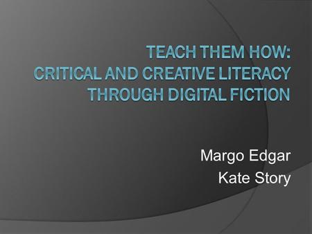 Margo Edgar Kate Story. Workshop Overview Background Educative Purpose of project Explicit teaching of critical and creative literacy through digital.