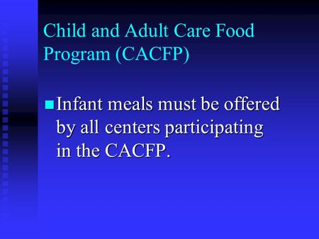 Child and Adult Care Food Program (CACFP) Infant meals must be offered by all centers participating in the CACFP. Infant meals must be offered by all centers.