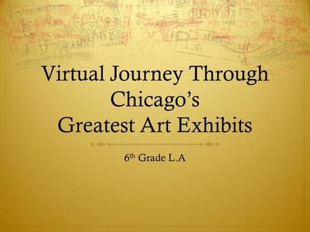 Virtual Journey Through Chicagos Greatest Art Exhibits 6 th Grade L.A.