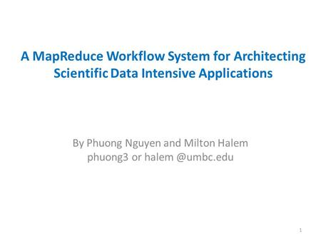 A MapReduce Workflow System for Architecting Scientific Data Intensive Applications By Phuong Nguyen and Milton Halem phuong3 or 1.