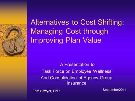 Alternatives to Cost Shifting: Managing Cost through Improving Plan Value A Presentation to Task Force on Employee Wellness And Consolidation of Agency.