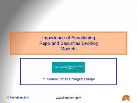 Www.fintuition.com Importance of Functioning Repo and Securities Lending Markets 7 th Summit for an Enlarged Europe.
