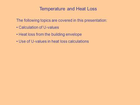 Temperature and Heat Loss The following topics are covered in this presentation: Calculation of U-values Heat loss from the building envelope Use of U-values.
