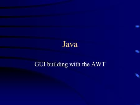 Java GUI building with the AWT. AWT (Abstract Window Toolkit) Present in all Java implementations Described in (almost) every Java textbook Adequate for.