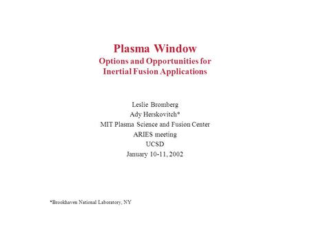 Plasma Window Options and Opportunities for Inertial Fusion Applications Leslie Bromberg Ady Herskovitch* MIT Plasma Science and Fusion Center ARIES meeting.