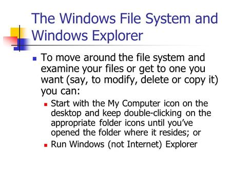The Windows File System and Windows Explorer To move around the file system and examine your files or get to one you want (say, to modify, delete or copy.