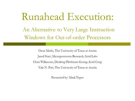 Runahead Execution: An Alternative to Very Large Instruction Windows for Out-of-order Processors Onur Mutlu, The University of Texas at Austin Jared Start,