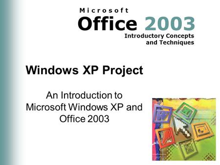 Office 2003 Introductory Concepts and Techniques M i c r o s o f t Windows XP Project An Introduction to Microsoft Windows XP and Office 2003.