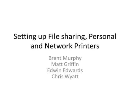 Setting up File sharing, Personal and Network Printers Brent Murphy Matt Griffin Edwin Edwards Chris Wyatt.