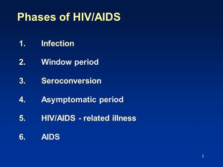 Phases of HIV/AIDS 1. Infection 2. Window period 3. Seroconversion 4. Asymptomatic period 5. HIV/AIDS - related illness 6. AIDS.