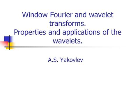 Window Fourier and wavelet transforms. Properties and applications of the wavelets. A.S. Yakovlev.