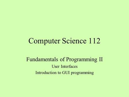 Computer Science 112 Fundamentals of Programming II User Interfaces